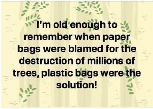 Im Old: I'm old enough to  remember when paper  bags were blamed for the  destruction of millions of  trees, plastic bags were the  solution!
