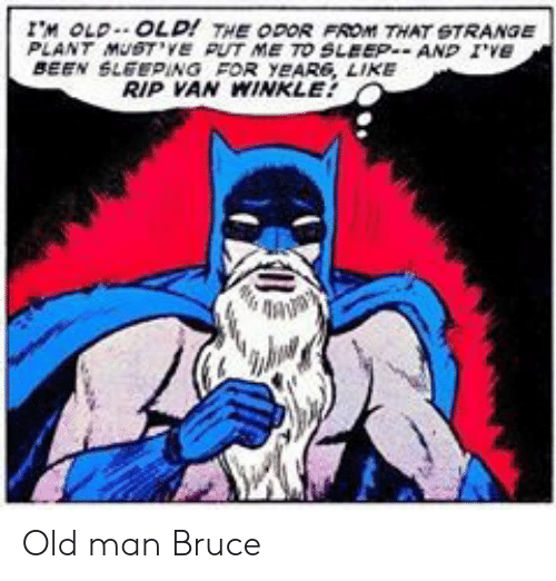 Im Old: IM OLD.. OLD! THE ODOR FROM THAT STRANGE  PLANT MUSTVE PUT ME TO SLEEPAND IVe  BEEN SLEEPING FOR YEAR6, LIKE  RIP VAN WINKLE Old man Bruce