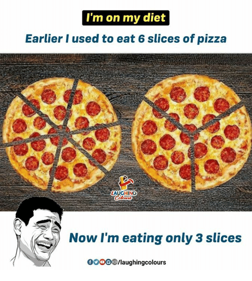 gooo: I'm on my diet  Earlier I used to eat 6 slices of pizza  AUGHING  Now I'm eating only 3 slices  GOOO /laughingcolours