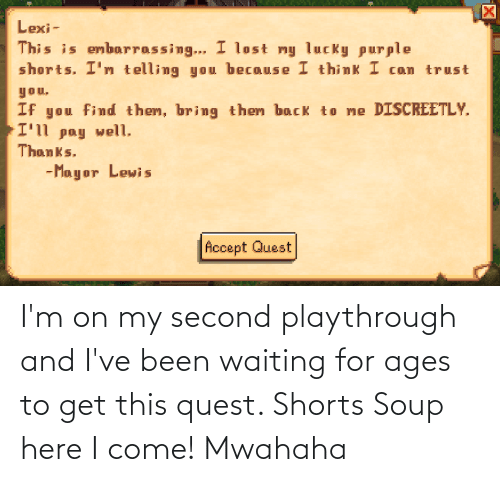 mwahaha: I'm on my second playthrough and I've been waiting for ages to get this quest. Shorts Soup here I come! Mwahaha