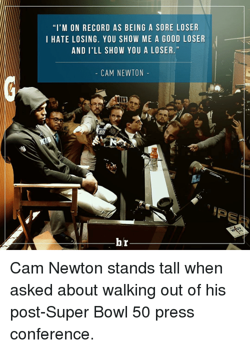 """Super Bowl 50: """"I'M ON RECORD AS BEING A SORE LOSER  I HATE LOSING. YOU SHOW ME A GOOD LOSER  AND I'LL SHOW YOU A LOSER.""""  CAM NEWTON  br Cam Newton stands tall when asked about walking out of his post-Super Bowl 50 press conference."""
