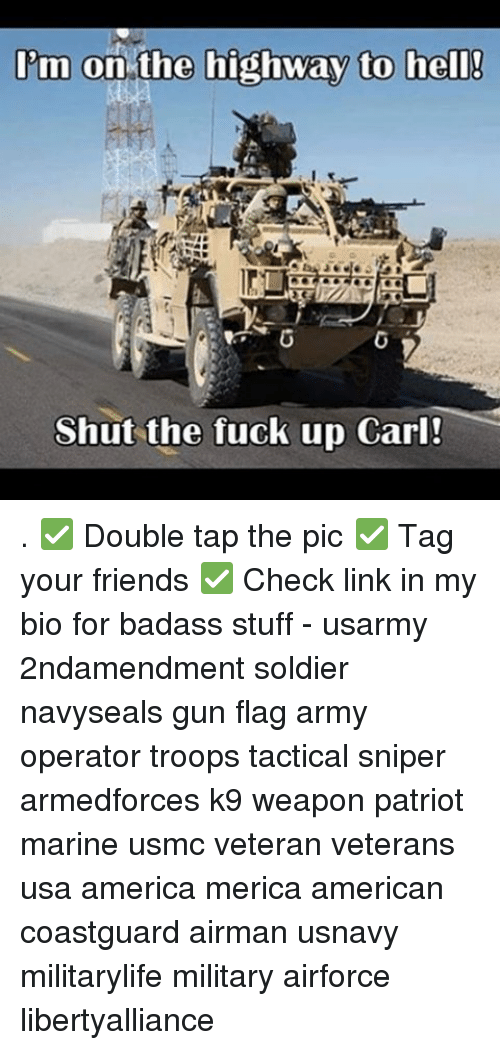 Memes, Soldiers, and Marines: I'm on the highway to hell!  Shut the fuck up Carl! . ✅ Double tap the pic ✅ Tag your friends ✅ Check link in my bio for badass stuff - usarmy 2ndamendment soldier navyseals gun flag army operator troops tactical sniper armedforces k9 weapon patriot marine usmc veteran veterans usa america merica american coastguard airman usnavy militarylife military airforce libertyalliance
