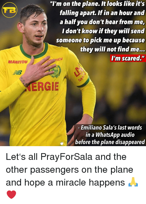 """disappeared: """"I'm on the plane. It looks like it's  falling apart. If in an hour and  a half you don't hear from me,  I don't know if they will send  someone to pick me up because  they will not find me...  I'm scared.""""  MANITOU  ERGIE  Emiliano Sala's last words  in a WhatsApp audio  before the plane disappeared Let's all PrayForSala and the other passengers on the plane and hope a miracle happens 🙏❤️"""