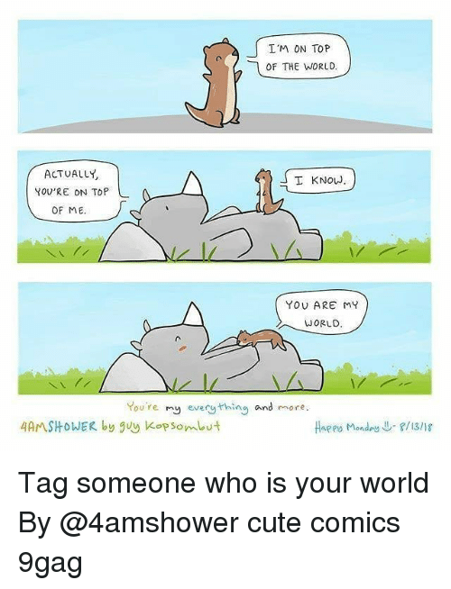 Tag Someone Who Is: I'M ON TOP  OF THE WORLD.  ACTUALLY  YOU'RE ON TOP  I KNOW  OF ME  YOU ARE MY  WORLD  You're my every thing and more  4AMSHOWER by guy Kop som ut  Haees Monday↓-f/13/18 Tag someone who is your world By @4amshower cute comics 9gag