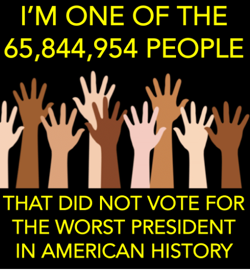 The Worst, American, and History: I'M ONE OF THE  65,844,954 PEOPLE  THAT DID NOT VOTE FOR  THE WORST PRESIDENT  IN AMERICAN HISTORY