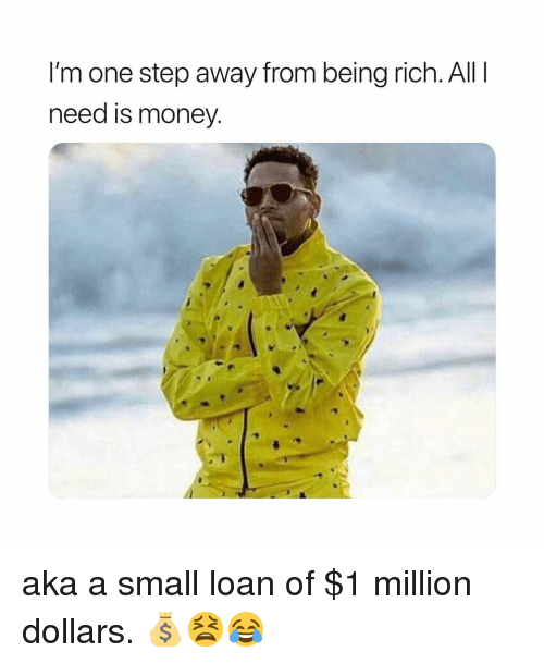 Being Rich, Funny, and Money: I'm one step away from being rich. All I  need is money. aka a small loan of $1 million dollars. 💰😫😂