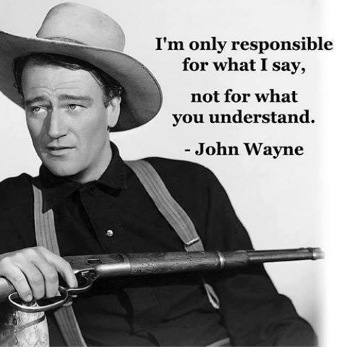 Memes, John Wayne, and Responsibility: I'm only responsible  for what I say,  not for what  you understand.  John Wayne