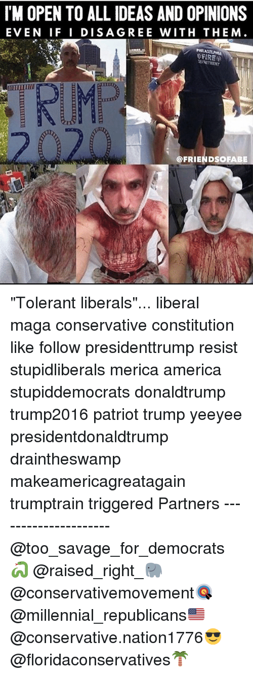 "America, Memes, and Savage: IM OPEN TO ALL IDEAS AND OPINIONS  EVEN IF I DISAGREE WITH THEM.  @FRIENDSOFABE ""Tolerant liberals""... liberal maga conservative constitution like follow presidenttrump resist stupidliberals merica america stupiddemocrats donaldtrump trump2016 patriot trump yeeyee presidentdonaldtrump draintheswamp makeamericagreatagain trumptrain triggered Partners --------------------- @too_savage_for_democrats🐍 @raised_right_🐘 @conservativemovement🎯 @millennial_republicans🇺🇸 @conservative.nation1776😎 @floridaconservatives🌴"