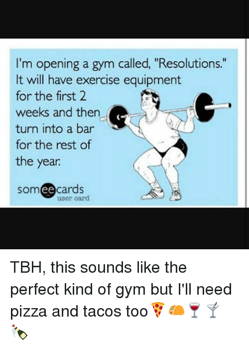 """Ee Cards: I'm opening a gym called, """"Resolutions.""""  It will have exercise equipment  for the first 2  weeks and then  turn into a bar  for the rest of  the year  SOm  ee  cards  user card TBH, this sounds like the perfect kind of gym but I'll need pizza and tacos too🍕🌮🍷🍸🍾"""