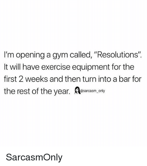 """Funny, Gym, and Memes: I'm opening a gym called, """"Resolutions'""""  It will have exercise equipment for the  first 2 weeks and then turn into a bar for  the rest of the year. esarcasm.ony SarcasmOnly"""