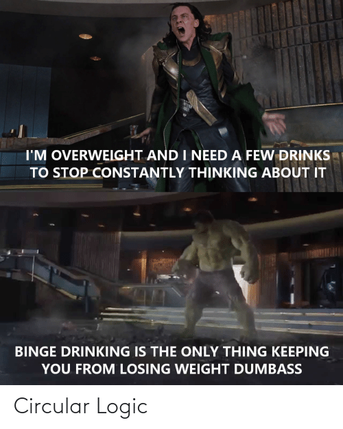 Losing Weight: I'M OVERWEIGHT AND I NEED A FEW DRINKS  TO STOP CONSTANTLY THỊNKING ABOUT IT  BINGE DRINKING IS THE ONLY THING KEEPING  YOU FROM LOSING WEIGHT DUMBASS  LSAROS Circular Logic