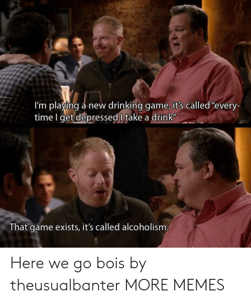 """Drinking Game: I'm playing a new drinking game, it's called""""every-  time I get depressed l take a drink  That game exists, it's called alcoholism Here we go bois by theusualbanter MORE MEMES"""