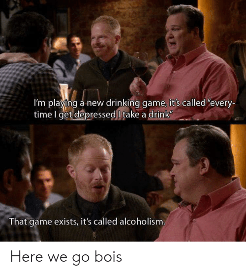 """Drinking Game: I'm playing a new drinking game, it's called""""every-  time I get depressed l take a drink  That game exists, it's called alcoholism Here we go bois"""
