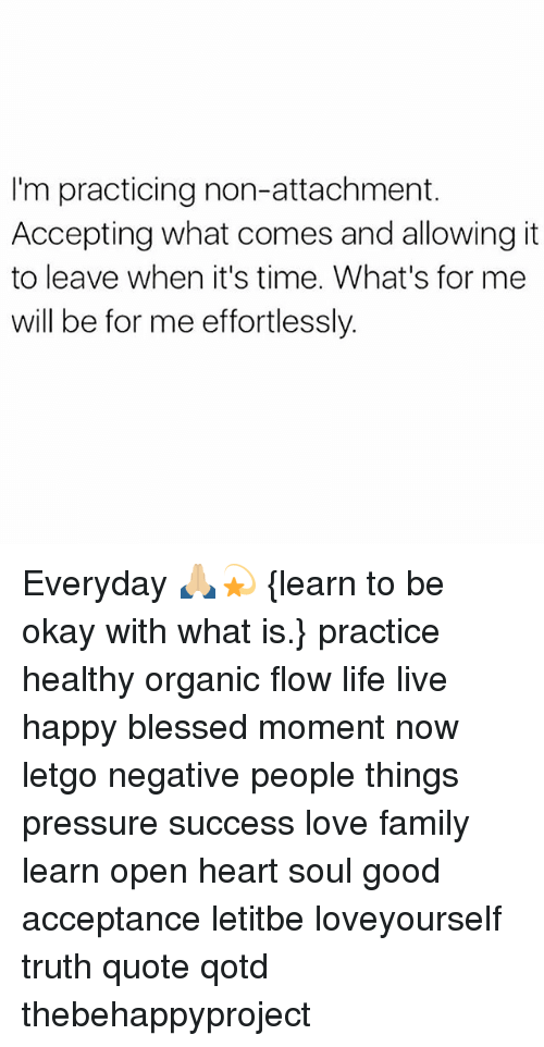 letgo: I'm practicing non-attachment  Accepting what comes and allowing it  to leave when it's time. What's for me  will be for me effortlessly. Everyday 🙏🏼💫 {learn to be okay with what is.} practice healthy organic flow life live happy blessed moment now letgo negative people things pressure success love family learn open heart soul good acceptance letitbe loveyourself truth quote qotd thebehappyproject