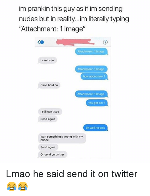 """Funny, Lmao, and Nudes: im prankin this guy as if im sending  nudes but in reality...im literally typing  Attachment: 1 Image""""  Attachment: 1 Image  I can't see  Attachment: 1 Image  how about now?  Can't hold on  Attachment:1 Image  you get em?  I still can't see  Send again  oh well no pics  Wait something's wrong with my  phone  Send again  Or send on twitter Lmao he said send it on twitter 😂😂"""