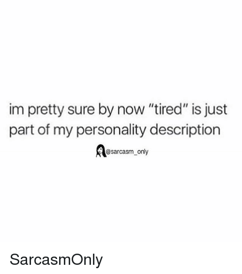 "Funny, Memes, and Sarcasm: im pretty sure by now ""tired"" is just  part of my personality description  @sarcasm_only SarcasmOnly"