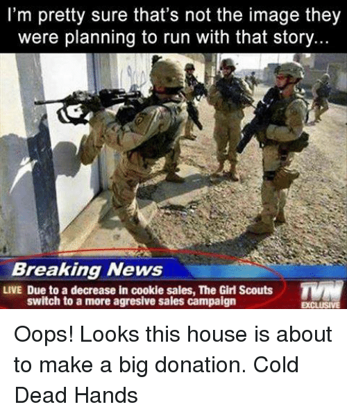 memes: I'm pretty sure that's not the image they  were planning to run with that story  Breaking News  LIVE Due to a decrease in cookie sales, The Girl Scouts  switch to a more agresive sales campaign Oops! Looks this house is about to make a big donation.  Cold Dead Hands