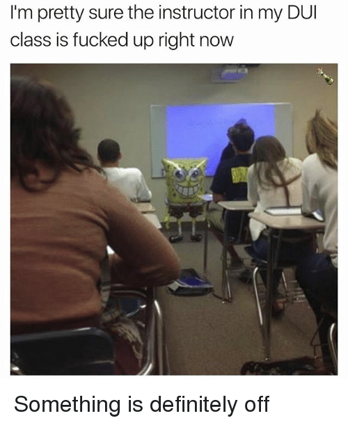 Definitely, Dank Memes, and Class: I'm pretty sure the instructor in my DUI  class is fucked up right now Something is definitely off