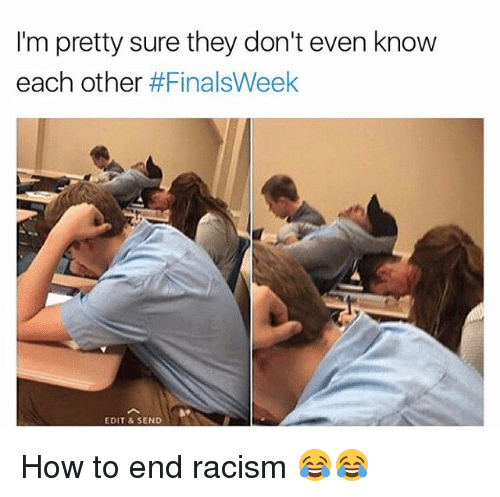 Funny, Racism, and How To: I'm pretty sure they don't even know  each other  #FinalsWeek  EDIT & SEND How to end racism 😂😂