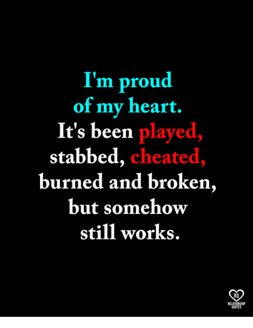 Memes, Heart, and Quotes: I'm proud  of my heart.  It's been played,  stabbed, cheated,  burned and broken,  but somehow  still works.  RO  RELATIONSHP  QUOTES