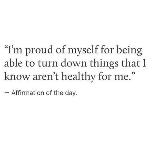 """Affirmation: I'm proud of myself for being  able to turn down things that I  know aren't healthy for me.""""  CCT  Affirmation of the day."""