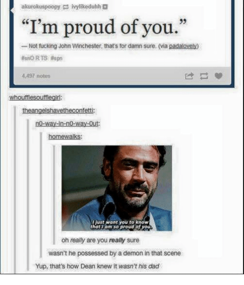 """Dad, Fucking, and Memes: """"I'm proud of you.""""  -Not fucking John Winchester, that's for damn sure. (via padalovedO  4497 notes  whouttlesoufflegirl  eangelsha  ett  homewalks:  just want you to know  that am so proud of you  oh really are you really sure  wasn't he possessed by ademon in that scene  Yup, that's how Dean knew it wasn'this dad"""