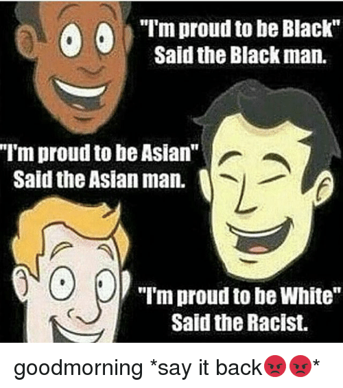 "Asian, Memes, and Say It: ""I'm proud to be Black""  Said the Black man.  ""T'm proud to be Asian""  Said the Asian man.  10  ""I'm proud to be White""  Said the Racist. goodmorning *say it back😡😡*"