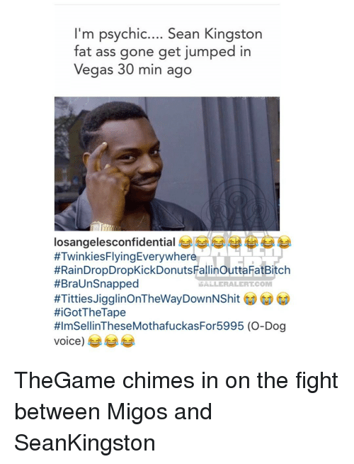 Fat Ass, Memes, and 🤖: I'm psychic.... Sean Kingston  fat ass gone get jumped in  Vegas 30 min ago  losangelesconfidential  #TwinkiesFlyingEverywhere  #RainDropDropKickDonutsFallinouttaFatBitch  #Braunsnapped  NSA LERALERTCOM  #Titties Jigglin OnTheWayDownNShit  HiGotThe Tape  #lmSellinTheseMothafuckasFor5995 (O-Dog  Voice) TheGame chimes in on the fight between Migos and SeanKingston