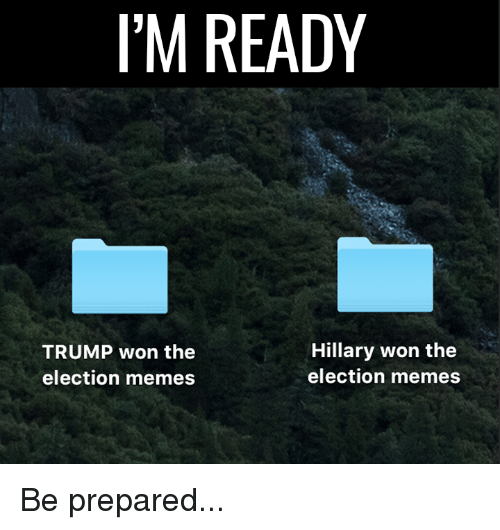 Election Memes: I'M READY  Hillary won the  TRUMP won the  election memes  election memes Be prepared...