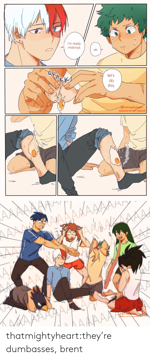 Dumbasses: i'm ready,  midoriya.  ok.  let's  do  this.  IS  thatmightyheart  (please do not repost)  0  Pla   Qthatmig  pease do not kepos thatmightyheart:they're dumbasses, brent