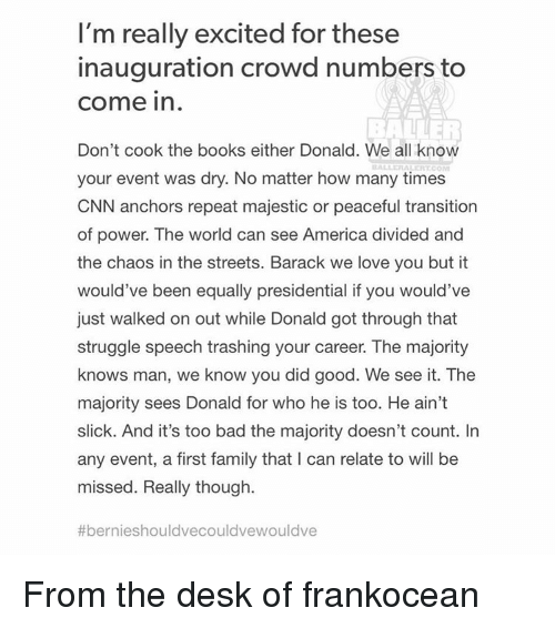 Majesticity: I'm really excited for these  inauguration crowd numbers to  Come in  Don't cook the books either Donald. We all know  your event was dry. No matter how many times  CNN anchors repeat majestic or peaceful transition  of power. The world can see America divided and  the chaos in the streets. Barack we love you but it  would've been equally presidential if you would've  just walked on out while Donald got through that  struggle speech trashing your career. The majority  knows man, we know you did good. We see it. The  majority sees Donald for who he is too. He ain't  slick. And it's too bad the majority doesn't count. In  any event, a first family that l can relate to will be  missed. Really though.  #ber nieshouldvecouldvewouldve From the desk of frankocean
