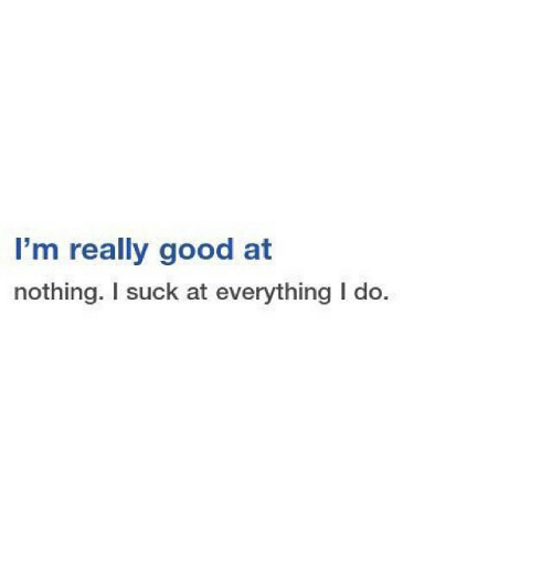 Good, Really, and Nothing: I'm really good at  nothing. I suck at everything I do.