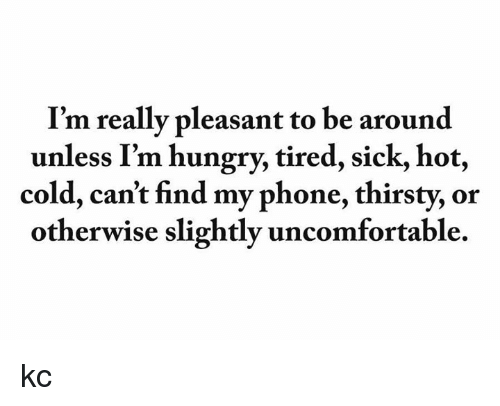 Find My Phone: I'm really pleasant to be around  unless I'm hungry, tired, sick, hot,  cold, can't find my phone, thirsty, or  otherwise slightly uncomfortable. kc