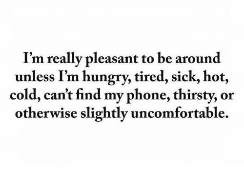 Find My Phone: I'm really pleasant to be around  unless I'm hungry, tired, sick, hot,  cold, can't find my phone, thirsty, or  otherwise slightly uncomfortable.