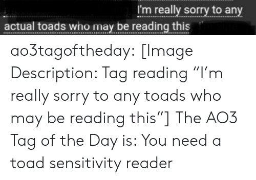 """toads: I'm really sorry to any  actual toads who may be reading this ao3tagoftheday:  [Image Description: Tag reading """"I'm really sorry to any toads who may be reading this""""]  The AO3 Tag of the Day is: You need a toad sensitivity reader"""