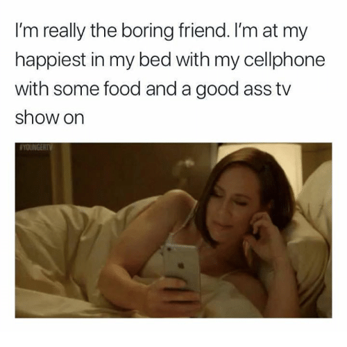 Ass, Food, and Memes: I'm really the boring friend. I'm at my  happiest in my bed with my cellphone  with some food and a good ass tv  show on