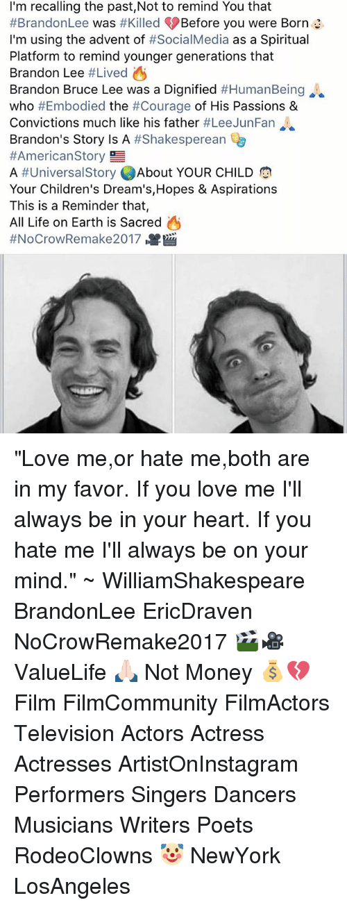"""lee jun fan: I'm recalling the past,Not to remind You that  #Brandon Lee  was #Killed Before you were Born  I'm using the advent of #SocialMedia  as a Spiritual  Platform to remind younger generations that  Brandon Lee  #Lived A  Brandon Bruce Lee was a Dignified  #HumanBeing  who  #Embodied the #Courage of His Passions &  Convictions much like his father  #Lee Jun Fan  Brandon's Story is A  #Shakesperean  #American Story  g  A #Universal Story  About YOUR CHILD  Your Children's Dream's, Hopes & Aspirations  This is a Reminder that,  All Life on Earth is Sacred  A  ff NoCrowRemake2017 """"Love me,or hate me,both are in my favor. If you love me I'll always be in your heart. If you hate me I'll always be on your mind."""" ~ WilliamShakespeare BrandonLee EricDraven NoCrowRemake2017 🎬🎥 ValueLife 🙏🏻 Not Money 💰💔 Film FilmCommunity FilmActors Television Actors Actress Actresses ArtistOnInstagram Performers Singers Dancers Musicians Writers Poets RodeoClowns 🤡 NewYork LosAngeles"""