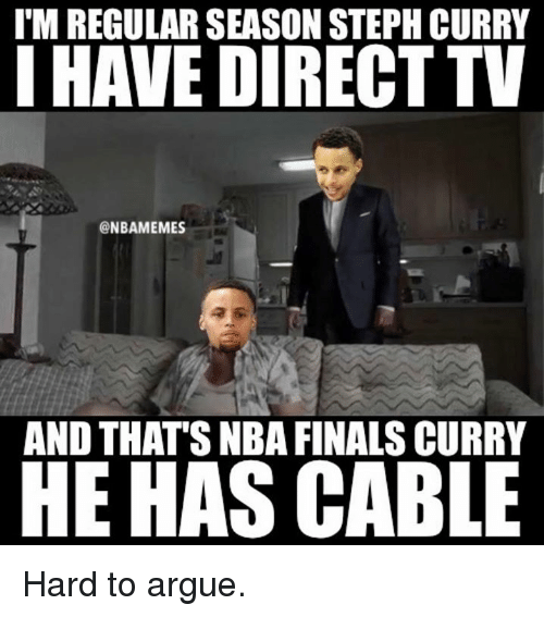 Direct Tv: I'M REGULAR SEASON STEPHCURRY  I HAVE DIRECT TV  @NBAMEMES  AND THATS NBA FINALS CURRY  HE HAS CABLE Hard to argue.