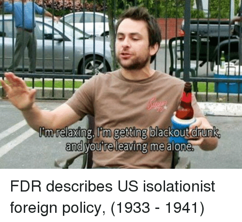 blackout: im relaxing, 'm getting blackout drunk  and vou re leaving me alone FDR describes US isolationist foreign policy, (1933 - 1941)
