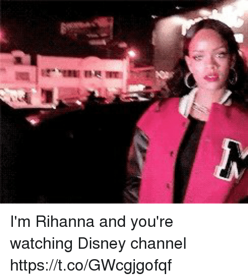 Disney, Rihanna, and Disney Channel: I'm Rihanna and you're watching Disney channel https://t.co/GWcgjgofqf