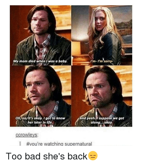 Memes, 🤖, and Oh No: I'm- rm sorry-  y mom died when was a bab  And yeah, suppose we got  Oh, no it's okay. I got to know  her later in life  along.. okay.  ccrowleys  #you're watching supernatural Too bad she's back😑