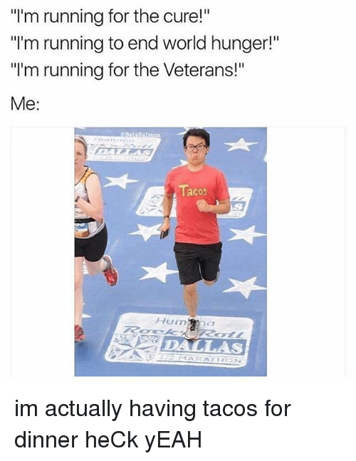 "end-world-hunger: ""I'm running for the cure!""  ""I'm running to end world hunger!""  ""I'm running for the Veterans!""  Me:  Sammon  acOS  Hum  DALLAS im actually having tacos for dinner heCk yEAH"
