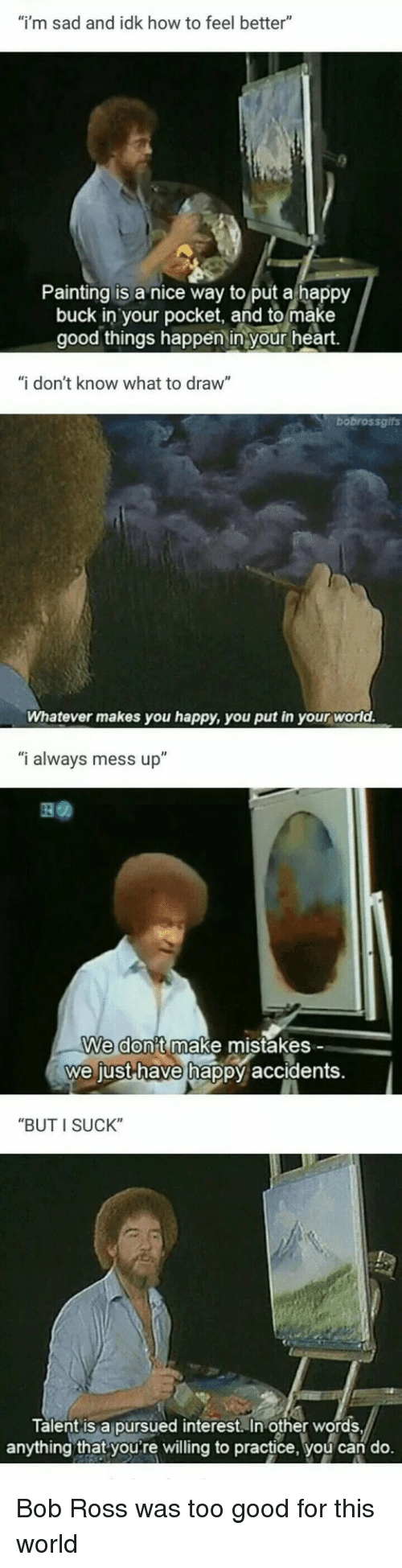 """in other words: """"i'm sad and idk how to feel better""""  Painting is a nice way to put a happy  buck in your pocket, and to make  good things happen in your heart.  """"i don't know what to draw""""  bobrossgifs  Whatever makes you happy, you put in your world.  """"i always mess up""""  We don't make mistakes -  we just-have hap  py accidents.  """"BUT I SUCK""""  Talent is a pursued interest. In other words  anything that youre willing to practice, you can do. Bob Ross was too good for this world"""