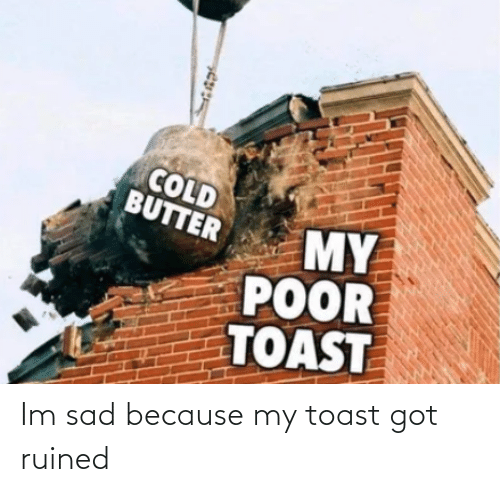 Im Sad: Im sad because my toast got ruined