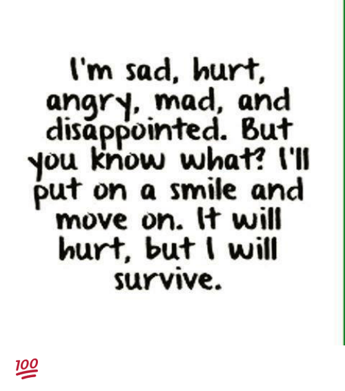 disappoint: I'm sad, hurt,  angry, mad, and  disappointed. But  you know what? I'll  Put on a smile and  move on. It will  hurt, but I will  Survive. 💯 ♡