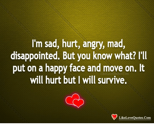 happy face: I'm sad, hurt, angry, mad,  disappointed. But you know what? I'IIl  put on a happy face and move on. It  will hurt but I will survive,  onn  LikeLoveQuotes.Com