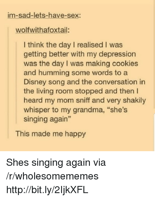 """A Disney: im-sad-lets-have-sex:  wolfwithafoxtail:  I think the day I realised I was  getting better with my depression  was the day I was making cookies  and humming some words to a  Disney song and the conversation in  the living room stopped and then I  heard my mom sniff and very shakily  whisper to my grandma, """"she's  singing again""""  This made me happy Shes singing again via /r/wholesomememes http://bit.ly/2IjkXFL"""