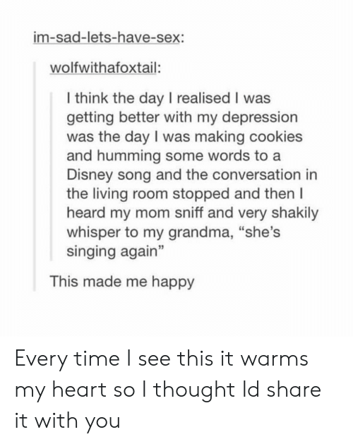 """A Disney: im-sad-lets-have-sex:  wolfwithafoxtail:  l think the day I realised I was  getting better with my depression  was the day I was making cookies  and humming some words to a  Disney song and the conversation in  the living room stopped and then l  heard my mom sniff and very shakily  whisper to my grandma, """"she's  singing again""""  3  This made me happy Every time I see this it warms my heart so I thought Id share it with you"""
