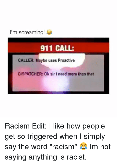 "Dispatcher: I'm screaming!  911 CALL:  CALLER: Maybe uses Proactive  DISPATCHER: Ok sir I need more than that Racism Edit: I like how people get so triggered when I simply say the word ""racism"" 😂 Im not saying anything is racist."