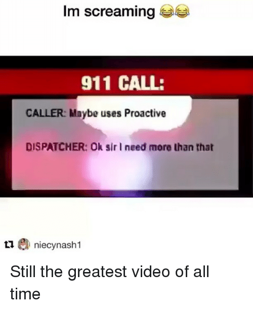 Dispatcher: Im screaming  911 CALL:  CALLER: Maybe uses Proactive  DISPATCHER: Ok sir I need more than that  tniecynash 1 Still the greatest video of all time
